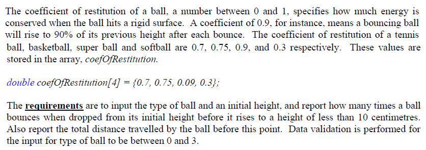 The coefficient of restitution of a ball, a number between 0 and 1, specifies how much conserved when the ball hits a rigid surface. A coefficient of 0.9, for instance, means a bouncing ball will rise to 90% of its previous height after each bounce. The coefficient of restitution of a tennis ball, basketball, super ball and softball are 0.7, 0.75, 0.9. and 0.3 respectively. These values are stored in the array, coefOfRestitution. energy is double coefOfRestitution[4] = {0.7, 0.75, 0.09, 0.3); The requirements are to input the type of ball and an initial height, and report how many times a ball bounces when dropped from its initial height before it rises to a height of less than 10 centimetres. Also report the total distance travelled by the ball before this point. Data validation is performed for the input for type of ball to be between 0 and 3.