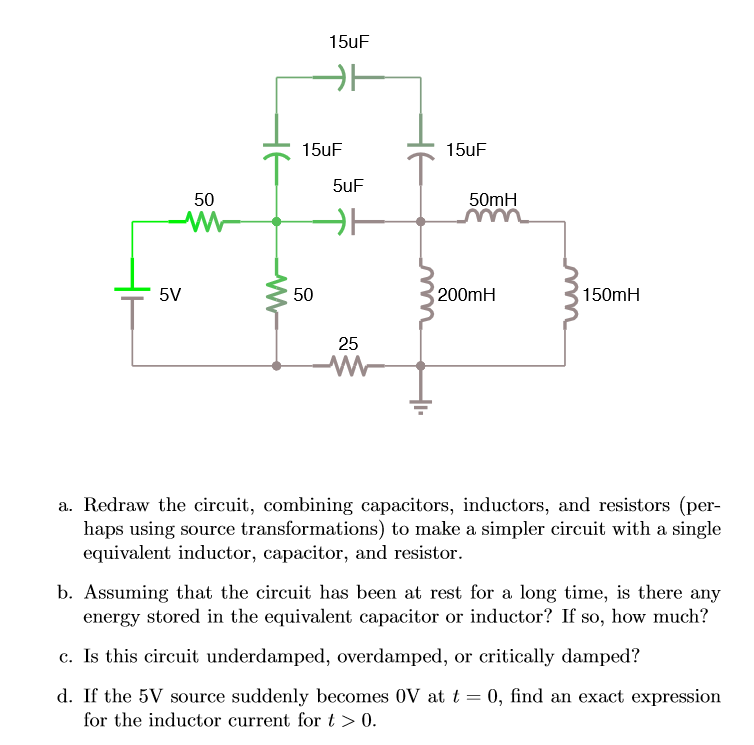 15uF 15uF 15uF 5uF 50 50mH 50 200mH 150mH 25 a. Redraw the circuit, combining capacitors, inductors, and resistors (per- haps using source transformations) to make a simpler circuit with a single equivalent inductor, capacitor, and resistor. b. Assuming that the circuit has been at rest for a long time, is there any energy stored in the equivalent capacitor or inductor? If so, how much? c. Is this circuit underdamped, overdamped, or critically damped? d. If the 5V source suddenly becomes 0V at t 0, find an exact expression for the inductor current for t> 0