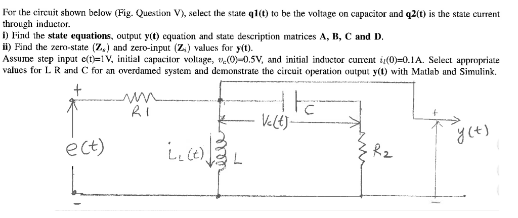 For the circuit shown below (Fig. Question V), select the state ql(t) to be the voltage on capacitor and q2(t) is the state current through inductor. i) Find the state equations, output y(t) equation and state description matrices A, B, C and D. ii) Find the zero-state (%) and zero-input (Z) values for y(t). Assume step input e(t)=IV initial capacitor voltage, ve(0)-05V, and initial inductor current u(0) 0.1A Select appropriate values for L R and C for an overdamed system and demonstrate the circuit operation output y(t) with Matlab and Simulink. iHc 2 y (t) ect) LL (t) 2