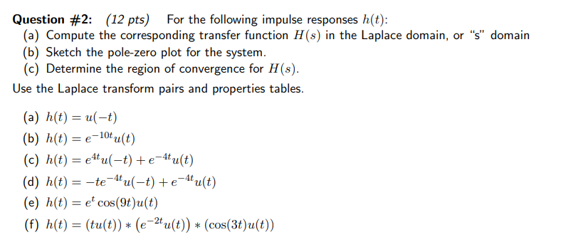 """Question #2: (12 pts) For the following impulse responses h(t): (a) Compute the corresponding transfer function H(s) in the Laplace domain, or s"""" domain (b) Sketch the pole-zero plot for the system. (c) Determine the region of convergence for H(s) Use the Laplace transform pairs and properties tables (b) h(t) e-10tu(t) (c) h(t)=e4ta(-t) + e-4t u(t) (d) h(t) =-te-4ta(-t) + e-4t u(t) (e) h(t) =e*cos(9t)u(t) (f) h(t) = (ta(t)) * (e-2t u(t)) * (cos(3t)u(t))"""