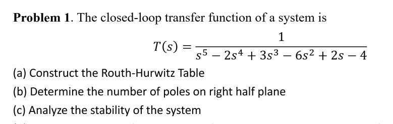 Problem 1. The closed-loop transfer function of a system is (a) Construct the Routh-Hurwitz Table (b) Determine the number of poles on right half plane (c) Analyze the stability of the system