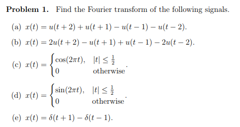 Problem 1. Find the Fourier transform of the following signals. (a) r(t) = u(t + 2) + u(t + 1)-a(t-1)-a(t-2). (b) r(t) = 2a(t + 2)-a(t + 1) + u(t-1)-2a(t-2) iej otherwise cos(27rt), tl (c) r(t) = tl < otherwise (e) x(t) = δ(t + 1)-6(t-1).