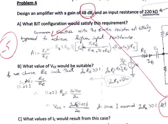 Problem4 Design an amplifier with a gain ot48 dB,and an input resistance of 220 kΩ A] What BJT configuration would satisfy this requirement? stamce B] What value of Vcc would be suitable? Rc 는 11-2.3 Il.0 Since C] What values of lc would result from this case?