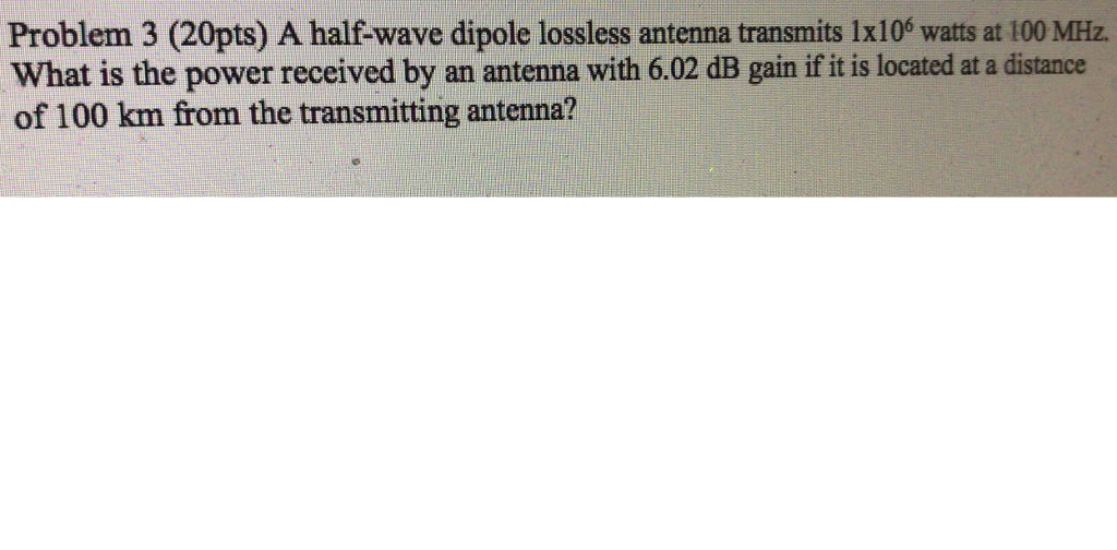 Problem 3 (20pts) A half wave dipole lossless antenna transmits 1x106 watts at 100 ㎒ What is the power received by an antenna with 6.02 dB gain if it is located at a distance of 100 km from the transmitting antenna?