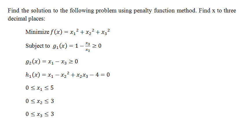 Find the solution to the following problem using penalty function method. Find x to three decimal places: Minimize f (x) x12 X x32 Subject to g1 Cx) 1- 20 g2 (x) J x 1 x3 20 hi (x) X1 -x22 x2x3 4 30 0 S x2 S 3