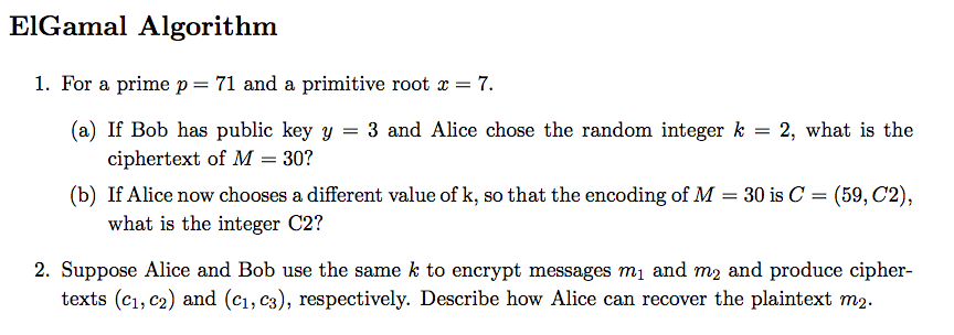 ElGamal Algorithm I. For a prime p = 71 and a primitive root x = 7. (a) If Bob has public key y = 3 and Alice chose the random integer k = 2, what is the ciphertext of M 30? (b) If Alice now chooses a different value of k, so that the encoding of M = 30 is C = (59, C2), what is the integer C2? 2. Suppose Alice and Bob use the same k to encrypt messages mi and m2 and produce cipher- texts (c1, c2) and (ci,c3), respectively. Describe how Alice can recover the plaintext m2.