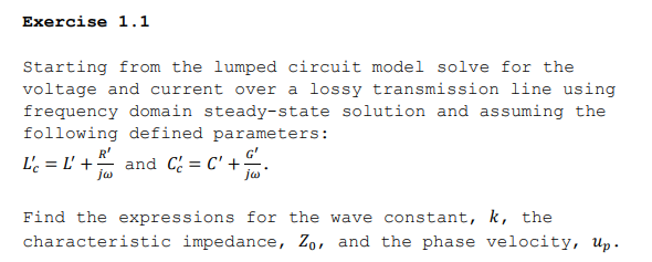 Exercise 1.1 Starting from the lumped circuit model solve for the voltage and current over a lossy transmission line using frequency domain steady-state solution and assuming the following defined parameters: G Find the expressions for the wave constant, k, the characteristic impedance, Zo, and the phase velocity, up.