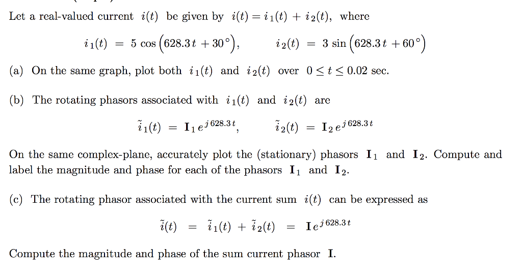 Let a real-valued current i(t) be given by i(t)=11(t)+#2(t), where h(t) 5 cos (628.3 t +30。 ), i2(t) = 3m(628.3 t +60°) = (a) On the same graph, plot both ii(t) and i2(t) over 0.02 sec. (b) The rotating phasors associated with i1(t) and i2(t) are ~1(t) lie,628.3 t, ~2(t) 12e,628.3 t = = On the same complex-plane, accurately plot the (stationary) phasors I1 and I2. Compute and label the magnitude and phase for each of the phasors I1 and I2 (c) The rotating phasor associated with the current sum i(t) can be expressed as i(t) ~1(t) + ~2(t) 1e,628.3 t = Compute the magnitude and phase of the sum current phasor I