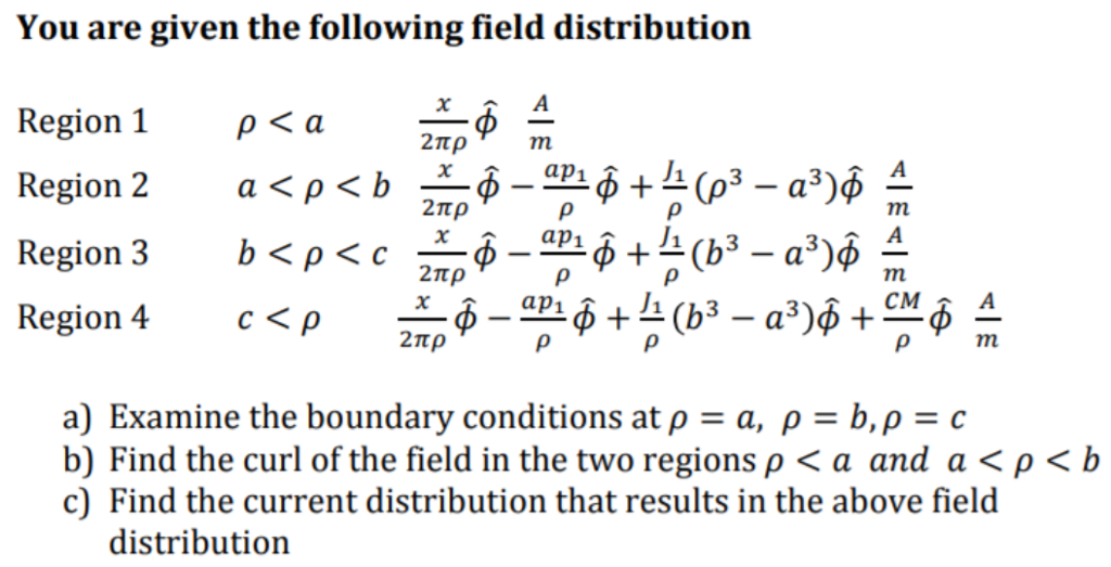 You are given the following field distribution Region 1 2πρ 2πρ J1 Region 4 a) Examine the boundary conditions at ρ a, ρ b, ρ = c b) Find the curl of the field in the two regions ρ < a and a ρ c) Find the current distribution that results in the above field b distribution
