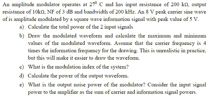 An amplitude modulator operates at 270 C and has input resistance of 200 ko, output resistance of 10kQ, NF of 3 dB and bandwidth of 200 kHz. An 8 V peak carrier sine wave of is amplitude modulated by a square wave information signal with peak value of 5 V. a) Calculate the total power of the 2 input signals b) Draw the modulated waveform and calculate the maximum and minimum values of the modulated waveform. Assume that the carrier frequency is 4 times the information frequency for the drawing. This is unrealistic in practice, but this will make it easier to draw the waveform. c) What is the modulation index of the system? d) Calculate the power of the output waveform e) What is the output noise power of the modulator? Consider the input signal power to the amplifier as the sum of carrier and information signal powers.