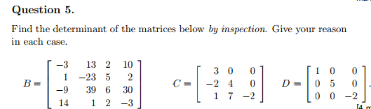 Question 5 Find the determinant of the matrices below by inspection. Give your reason in each case -3 13 2 10 1-23 5 2 -9 39 6 30 14 1 2 -3 C=|-240| D=1050 0 0 -2 B= 1 7 -2