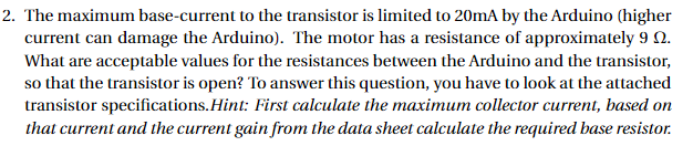 2. The maximum base-current to the transistor is limited to 20mA by the Arduino (higher current can damage the Arduino). The motor has a resistance of approximately 9 Ω. What are acceptable values for the resistances between the Arduino and the transistor, so that the transistor is open? To answer this question, you have to look at the attached transistor specifications.Hint: First calculate the maximum collector current, based on that current and the current gain from the data sheet calculate the required base resistor