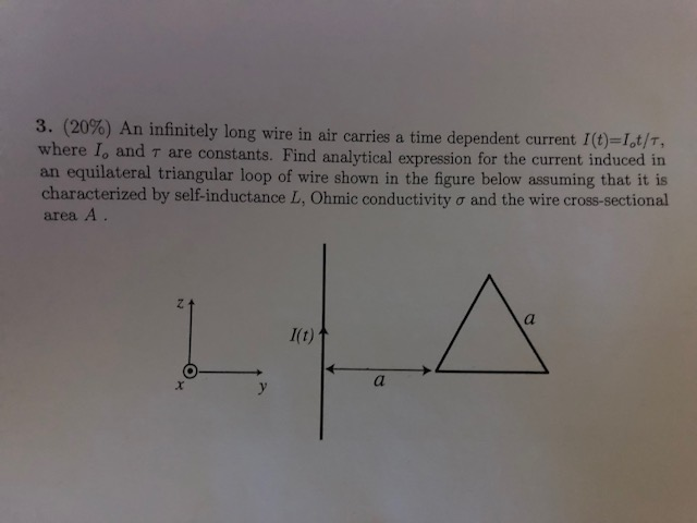 3, (20%) An infinitely long wire in air carries a time dependent current I(t)=1,1/n where lo and ? are constants. Find analytical expression for the current induced in an equilateral triangular loop of wire shown in the figure below assuming that it is characterized by self-inductance L, Ohmic conductivity ? and the wire cross-sectional area A.