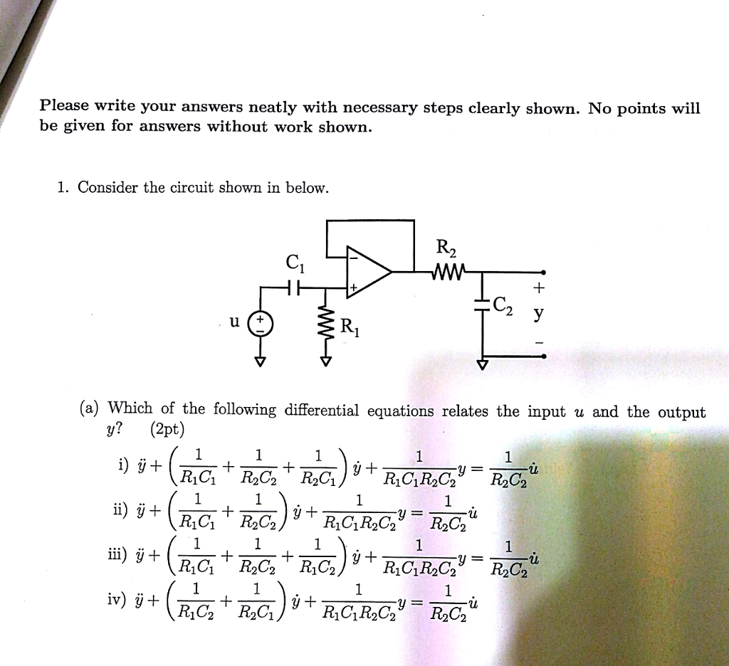 Please write your answers neatly with necessary steps clearly shown. No points will be given for answers without work shown. 1. Consider the circuit shown in below 2 (a) Which of the following differential equations relates the input u and the output y? (2pt) 102 1V