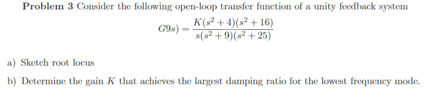 Problem 3 Consider the following open-loop transfer function of a unity feedback system C9s) = K(s2 + 4)(82 + 16) 29)( +25) a) Sketch root locus b) Determine the gain K that achieves the largest damping ratio for the lowest frequency mode.