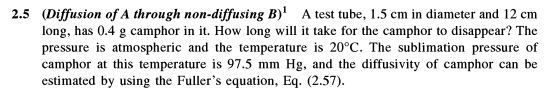 (Diffusion of A through non-diffusing B)1 long, has 0.4 g camphor in it. How long will it take for the camphor to disappear? The pressure is atmospheric and the temperature is 20°C. The sublimation pressure of camphor at this temperature is 97.5 mm Hg, and the diffusivity of camphor can be estimated by using the Fullers equation, Eq. (2.57). 2.5 A test tube, 1.5 cm in diameter and 12 cm