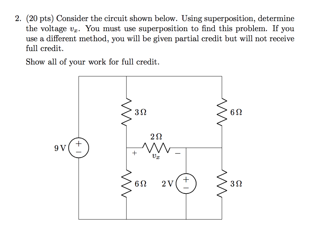 2. (20 pts) Consider the circuit shown below. Using superposition, determine the voltage Up You must use superposition to find this problem. If you use a different met full credit. hod, you will be given p artial credit but will not receive Show all of your work for full credit. 3Ω 2Ω 9 V 6,0 2V 862