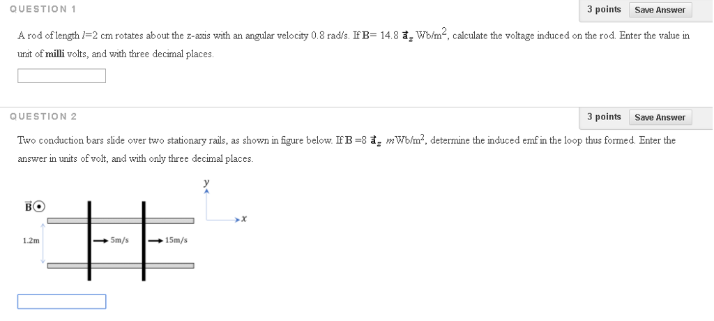QUESTION 1 3 points Save Answer A rod of length /-2 cm rotates about the z-axis with an angular velocity 0.8 rad/s. If B- 14.8 a Wb/m, calculate the voltage induced on the rod. Enter the value in unit of milli volts, and with three decimal places QUESTION 2 3 points Save Answer Two conduction bars side over two stationary rails, as shown in figure below IFB-8 a, mWbm2, determine the induced emf in the loop thus formed Enter the answer in units of volt, and with only three decimal places .2m → 5m/s → 15m/s