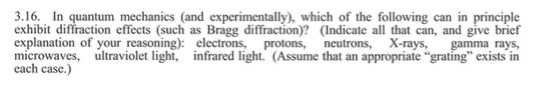 """3.16. In quantum mechanics (and experimentally), which of the following can in principle exhibit diffraction effects (such as Bragg diffraction)? (Indicate all that can, and give brief explanation of your reasoning): electrons, protons, neutrons, X-rays, gamma rays, microwaves, ultraviolet light, infrared light. (Assume that an appropriate """"grating exists in each case.)"""