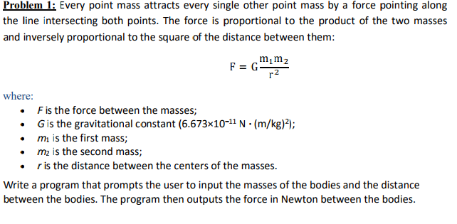 Problem 1: Every point mass attracts every single other point mass by a force pointing along the line intersecting both points. The force is proportional to the product of the two masses and inversely proportional to the square of the distance between them: m1m2 where: . F is the force between the masses; · G is the gravitational constant (6.673×10-11 N·(m/kg)2); mi is the first mass; mz is the second mass; . r is the distance between the centers of the masses. Write a program that prompts the user to input the masses of the bodies and the distance between the bodies. The program then outputs the force in Newton between the bodies.