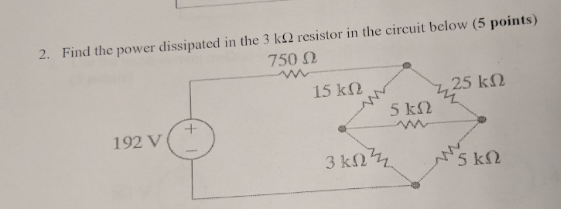 2. Find the power dissipated in the 3 kΩ resistor in the circuit below (5 points) 750 Ω 15 kΩ 25 kΩ 192 v