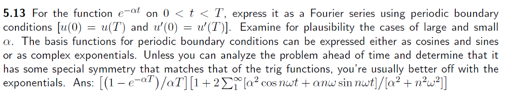 5.13 For the function e at on 0 t TT, express it as a Fourier series using periodic boundary Conditions 0) (TT) and (0) nu (T)]. Examine for plausibility the cases of large and small u a. The basis functions for periodic boundary conditions can be expressed either as cosines and sine or as complex exponentials. Unless you can analyze the problem ahead of time and determine that it has some special symmetry that matches that of the trig functions, youre usually better off with the exponentials. Ans 1 -e aT L1 2Si a2 cosnut anw sin nut]/[a 2, ,2 )/aT