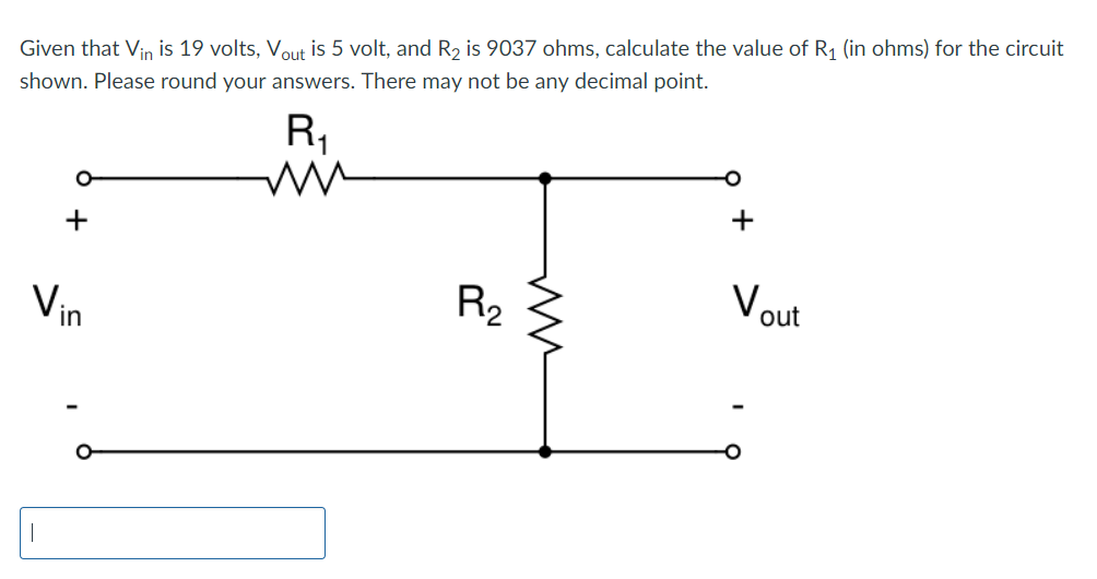 Given that Vin is 19 volts, Vout is 5 volt, and R2 is 9037 ohms, calculate the value of R1 (in ohms) for the circuit shown. Please round your answers. There may not be any decimal point. in 2 out