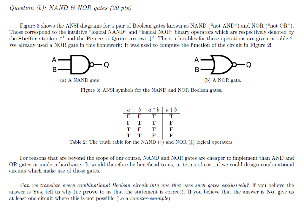 Question (b): NAND & NOR gates (20 pts) Figure 3 shows the ANSI diagrams for a pair of Boolean gates known as NAND (not AND) and NOR (not OR) Those correspond to the intuitive logical NAND and logical NOR binary operators which are respectively denoted by the Sheffer stroke: ↑1 and the Perce or Quine arrow: The truth tables for those operations are given in table 2. We already used a NOR gate in this homework: It was used to compute the function of the circuit in Figure 2! (a) A NAND gate (b) A NOR gate Figure 3: ANSI symbols for the NAND and NOR Boolean gates FTT Table 2: The truth table for the NAND (1) and NOR () logical operators. For reasons that are beyond the scope of our course, NAND and NOR gates are cheaper to implement than AND and OR gates in modern hardware. It would therefore be beneficial to us, in terms of cost, if we could design combinational circuits which make use of those gates Can we translate every combinational Boolean circuit into one that uses such gates erclusively? If you believe the answer is Yes, tell us why (i.e prove to us that the statement is correct). If you believe that the answer is No, give us at least one circuit where this is not possible (i.e a counter-erample)