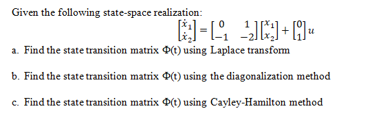 Given the following state-space realization a. Find the state transition matrix Φ(t) using Laplace transform b Find the state transition matrix Φ(t) using the diagonalization method c. Find the state transition matrix Φ(t) using Cayley-Hamilton method