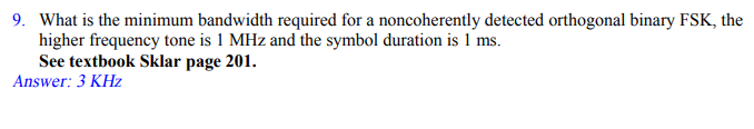 9. What is the minimum bandwidth required for a noncoherently detected orthogonal binary FSK, the higher frequency tone is 1 MHz and the symbol duration is 1 ms. See textbook Sklar page 201 Answer: 3 KHz