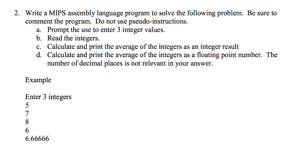 2. Write a MIPS assembly language program to solve the following problem. Be sure to comment the program. Do not use pseudo-instructions Prompt the use to enter 3 integer values. Read the integers. Calculate and print the average of the integers as an integer result Calculate and print the average of the integers as a floating point number. The number of decimal places is not relevant in your answer. a. b. c. d. Example Enter 3 integers 6.66666
