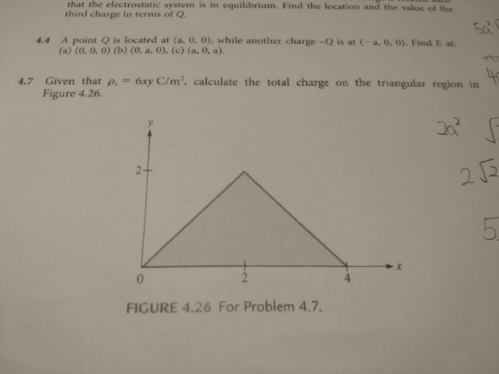 that the electrostatic system is in equilibrium. Find the location and the value of the third charge in terms of Q. 4.4 A point Q is located at (a, 0, O), while another charge -Q is at (-a, 0, 0). Find E at: 4.7 Given that p, 6xyC/m, calculate the total charge on the triangular region in Figure 4.26. 2 2 FIGURE 4.26 For Problem 4.7.