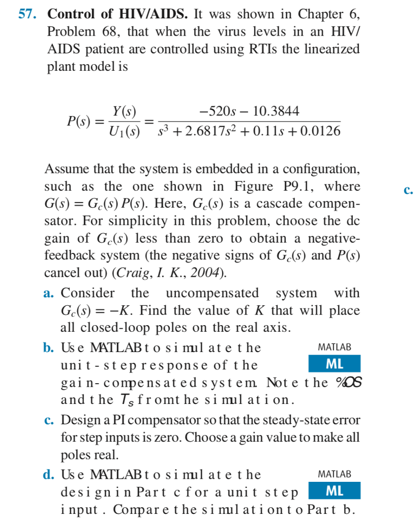 57. Control of HIVIAIDS. It was shown in Chapter 6, Problem 68, that when the virus levels in an HIV/ AIDS patient are controlled using RTIs the linearized plant model is Y(s) U1(s) s3 2.6817s2 0.11s +0.0126 520s 10.3844 Assume that the system is embedded in a configuration, such as the one shown in Figure P9.1, where G(s)=G,(s)P(s). Here, Gds) is a cascade compen- sator. For simplicity in this problem, choose the dc gain of Gc(s) less than zero to obtain a negative- feedback system (the negative signs of Gc(s) and P(s) C. cancel out) (Craig, I. K., 2004) a. Consider the uncompensated system with Ge(s)- -K. Find the value of K that will place all closed-loop poles on the real axis. unit - st ep response of t he and t he Isfromt he si mil at i on b. Us e MATLABtosi mul at e the MATLAB ML gain- compens at ed system Not e t he oS c. Design a PI compensator so that the steady-state error for step inputs is zero. Choose a gain value to make all poles real d. Us e MATLABtosi mul at e the MATLAB ML desi gninPart c for a unit stejp i nput . Compare the si mulationt o Part lb