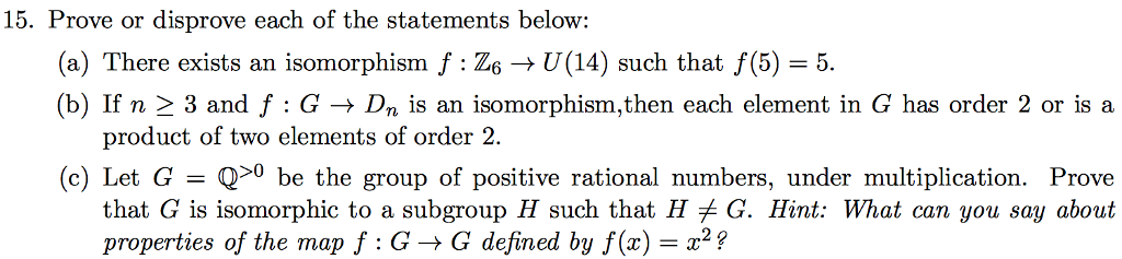 15. Prove or disprove each of the statements below: (a) There exists an isomorphism f 26 U(14) such that f(5) 5. (b) If n 3 and f G Dn is an isomorphism,then each element in G has order 2 or is a product of two elements of order 2. (c) Let G Q 0 e the group of positive rational numbers, under multiplication. Prove that G is isomorphic to a subgroup H such that H G. Hint: What can you say about properties of the map f G G defined by f(z)