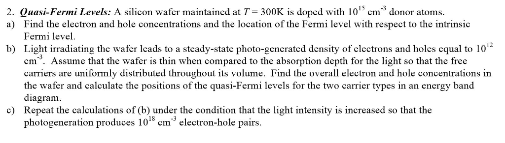 2. Quasi-Fermi Levels: A silicon wafer maintained at T 300K is doped with 1015 cm3 donor atoms. a) Find the electron and hole concentrations and the location of the Fermi level with respect to the intrinsic Fermi level. Light irradiating the wafer leads to a steady-state photo-generated density of electrons and holes equal to 1012 cm. Assume that the wafer is thin when compared to the absorption depth for the light so that the free carriers are uniformly distributed throughout its volume. Find the overall electron and hole concentrations in the wafer and calculate the positions of the quasi-Fermi levels for the two carrier types in an energy band diagram. Repeat the calculations of (b) under the condition that the light intensity is increased so that the photogeneration produces 101cm b) c) electron-hole pairs