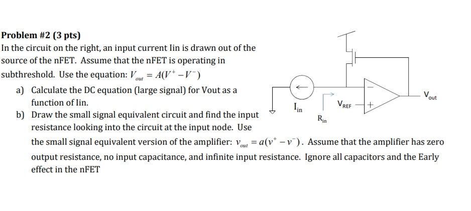 Problem #2 (3 pts) In the circuit on the right, an input current lin is drawn out of the source of the nFET. Assume that the nFET is operating in subthreshold. Use the equation: V(VT) Calculate the DC equation (large signal) for Vout as a function of lin. V. a) out V. tr is Ri b) Draw the small signal equivalent circuit and find the input resistance looking into the circuit at the input node. Use the small signal equivalent version of the amplifier: voa(v-v). Assume that the amplifier has zero output resistance, no input capacitance, and infinite input resistance. Ignore all capacitors and the Early effect in the nFET