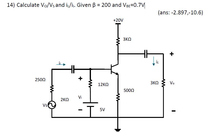14) Calculate Vo/Vs and i/li. Given ?-200 and VBE:0.7M (ans: -2.897,-10.6) +20V 250? 12?? 500? Vi 2?? Vs 5V