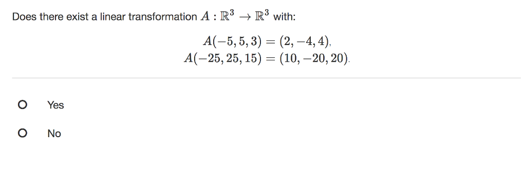 Does there exist a linear transformation A : R3 → R3 with: A(-5, 5, 3) (2,-4,4). A(-25,25,15)- (10,-20,20) O Yes O No