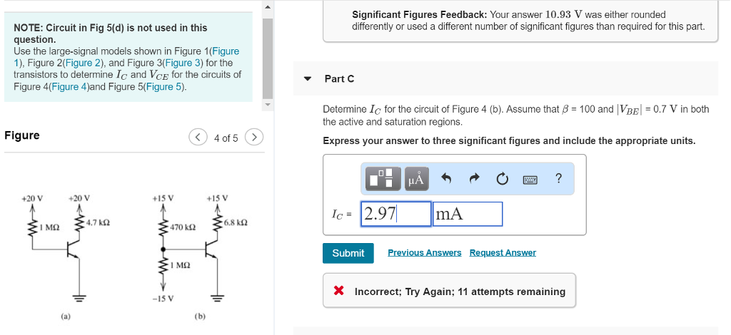Significant Figures Feedback: Your answer 10.93 V was either rounded differently or used a different number of significant figures than required for this part. NOTE: Circuit in Fig 5(d) is not used in this question Use the large-signal models shown in Figure 1(Figure 1), Figure 2(Figure 2), and Figure 3(Figure 3) for the transistors to determine Ic and VCE for the circuits of Figure 4(Figure 4)and Figure 5(Figure 5) Part C Determine IC for the circuit of Figure 4 (b). Assume that β = 100 and IVBE-07 V in both the active and saturation regions Figure 4 of 5> Express your answer to three significant figures and include the appropriate units. +20 V +20 V +15 V +15 V C= 4.7 kΩ 6.8 kΩ 470 k2 Submit X Incorrect; Try Again; 11 attempts remaining -15 V