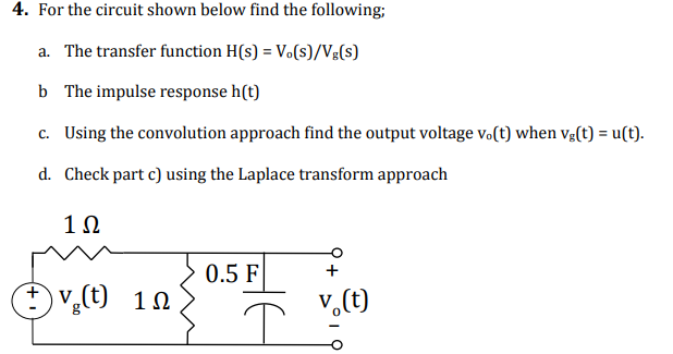 4. For the circuit shown below find the following; a. The transfer function H(s) Vo(s)/Vg(s) b The impulse response h(t) c. Using the convolution approach find the output voltage vo(t) when vg(t) - u(t). d. Check part c) using the Laplace transform approach 1Ω 0.5 F+