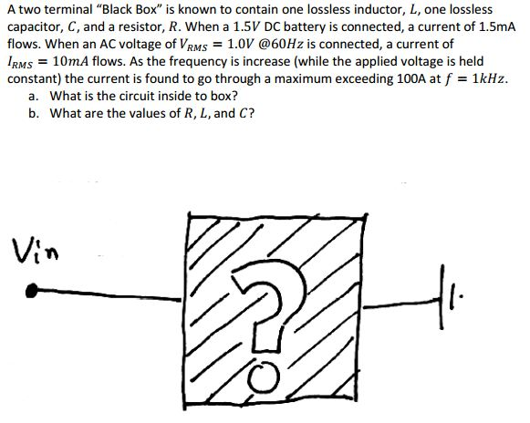 A two terminal Black Box is known to contain one lossless inductor, L, one lossless capacitor, C, and a resistor, R. When a 1.5V DC battery is connected, a current of 1.5mA flows. When an AC voltage of VRMS1.0V @60Hz is connected, a current of IRMS = 10mA flows. As the frequency is increase (while the applied voltage is held constant) the current is found to go through a maximum exceeding 100A at f = 1 kHz. What is the circuit inside to box? What are the values of R, L, and C? a. b. tn 7)