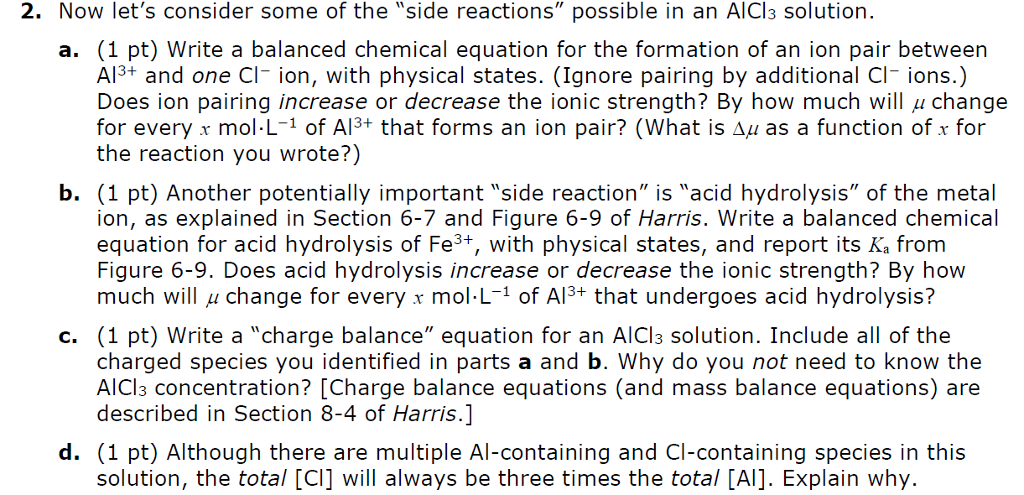 2. Now lets consider some of the side reactions possible in an AlCl3 solution. a. (1 pt) Write a balanced chemical equation for the formation of an ion pair betweern Al3+ and one Cl- ion, with physical states. (Ignore pairing by additional Cl- ions.) Does ion pairing increase or decrease the ionic strength? By how much will μ change for every x mol-L-1 of Al3+ that forms an ion pair? (what is Δμ as a function of x for the reaction you wrote?) b. (1 pt) Another potentially important side reaction is acid hydrolysis of the metal ion, as explained in Section 6-7 and Figure 6-9 of Harris. Write a balanced chemical equation for acid hydrolysis of Fe3+, with physical states, and report its Ka fromm Figure 6-9. Does acid hydrolysis increase or decrease the ionic strength? By how much will μ change for every r mol-L-1 of A134 that undergoes acid hydrolysis? c. (1 pt) Write a charge balance equation for an AICl3 solution. Include all of the charged species you identified in parts a and b. Why do you not need to know the AlCl3 concentration? [Charge balance equations (and mass balance equations) are described in Section 8-4 of Harris.] d. (1 pt) Although there are multiple Al-containing and Cl-containing species in this solution, the total [CI] will always be three times the total [Al]. Explain why