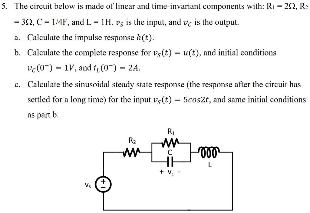 5. The circuit below is made of linear and time-invariant components with: R1 = 3Ω, C = 1/4F, and L = 1 H. vs is the input, and vc is the output. a. Calculate the impulse response h(t). b. Calculate the complete response for vs(t) = u(t), and initial conditions 252, R2 r(0-)-1V, and iL(0-)-2A Calculate the sinusoidal steady state response (the response after the circuit has settled for a long time) for the input vs(t) = 5cos2t, and same initial conditions as part b. c.