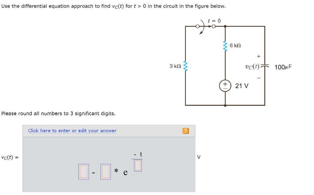 Use the differential equation approach to find vc(t) for t> 0 in the circuit in the figure below. t 0 3 ks2 )T 100F +21 V Please round all numbers to 3 significant digits. Click here to enter or edit your answer 2 vc(t) * e