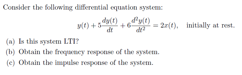 Consider i,he following di lerential cquai,ion sysi,( n: dy(t) dy(t) 2x(t), initially at rest. dt dt2 (a) Is this system LTI? (b) Obtain the frequency response of the system Obtain the impulse response of the system.