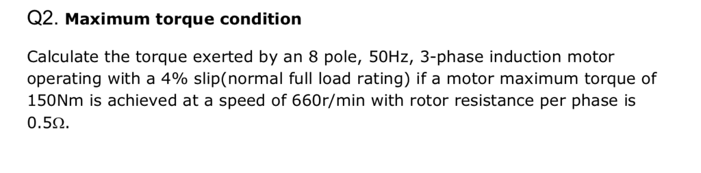 Q2. Maximum torque condition Calculate the torque exerted by an 8 pole, 50Hz, 3-phase induction motor operating with a 490 slip(normal full load rating) if a motor maximum torque of 150Nm is achieved at a speed of 660r/min with rotor resistance per phase is 0.5?.