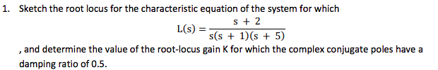 1. Sketch the root locus for the characteristic equation of the system for which 2 L(s) = s(s 1)(s +5) , and determine the value of the root-locus gain K for which the complex conjugate poles have a damping ratio of 0.5