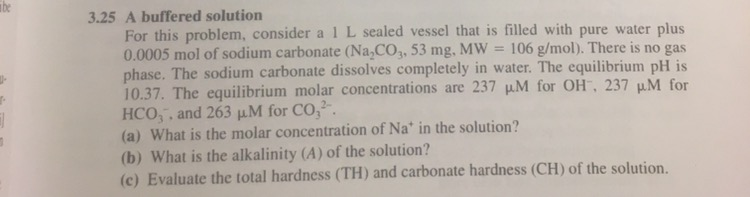 be 3.25 A buffered solution For this problem, consider a 1 L sealed vessel that is filled with pure water plus 0.0005 mol of sodium carbonate (Na,CO, 53 mg. MW 106 g/mol). There is no gas phase. The sodium carbonate dissolves completely in water. The equilibrium pH is 10.37·The equilibrium molar concentrations are 237 μM for Olr. 237 HC03, and 263 μM for CO32. (a) What is the molar concentration of Na in the solution? (b) What is the alkalinity (A) of the solution? (c) Evaluate the total hardness (TH) and carbonate hardness (CH) of the solution u.M for