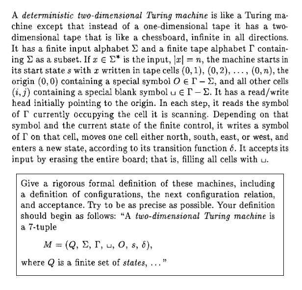 """A deterministic two-dimensional Turing machine is like a Turing ma chine except that instead of a one-dimensional tape it has a two- dimensional tape that is like a chessboard, infinite in all directions. It has a finite input alphabet Σ and a finite tape alphabet「contain ing Σ as a subset. Ifx Σ* is the input, 