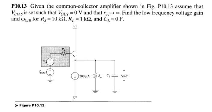 P10.13 Given the common-collector amplifier shown in Fig. P10.13 assume that VBIAS Is set such that VOUT= 0 V and that roc→ oo. Find the low frequency voltage gain and (NB for Rs = 10 kQ, RL-1 kS2, and CL-0 F. OUT Figure P10.13
